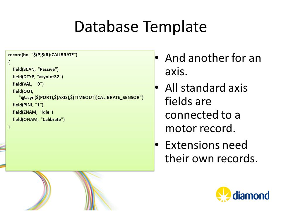 Database Template record(bo, $(P)$(R):CALIBRATE ) { field(SCAN, Passive ) field(DTYP, asynInt32 ) field(VAL, 0 ) field(OUT, @asyn($(PORT),$(AXIS),$(TIMEOUT))CALIBRATE_SENSOR ) field(PINI, 1 ) field(ZNAM, Idle ) field(ONAM, Calibrate ) } record(bo, $(P)$(R):CALIBRATE ) { field(SCAN, Passive ) field(DTYP, asynInt32 ) field(VAL, 0 ) field(OUT, @asyn($(PORT),$(AXIS),$(TIMEOUT))CALIBRATE_SENSOR ) field(PINI, 1 ) field(ZNAM, Idle ) field(ONAM, Calibrate ) } And another for an axis.