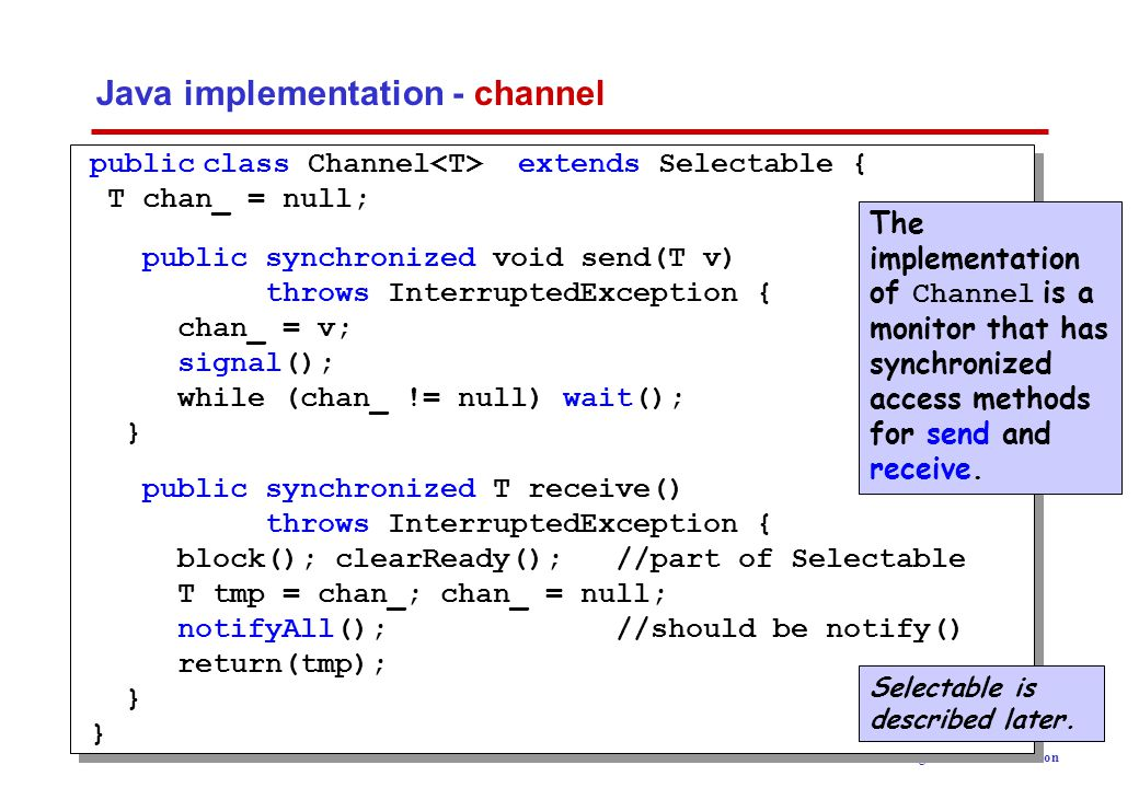 Concurrency: message passing6 ©Magee/Kramer 2 nd Edition Java implementation - sender class Sender implements Runnable { private Channel chan; private SlotCanvas display; Sender(Channel c, SlotCanvas d) {chan=c; display=d;} public void run() { try {int ei = 0; while(true) { display.enter(String.valueOf(ei)); ThreadPanel.rotate(12); chan.send(new Integer(ei)); display.leave(String.valueOf(ei)); ei=(ei+1)%10; ThreadPanel.rotate(348); } } catch (InterruptedException e){} }
