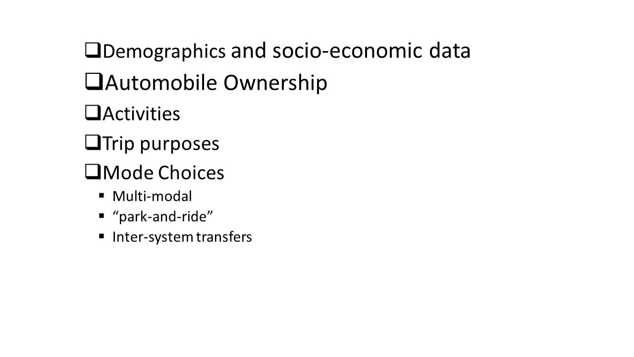  Demographics and socio-economic data  Automobile Ownership  Activities  Trip purposes  Mode Choices  Multi-modal  park-and-ride  Inter-system transfers