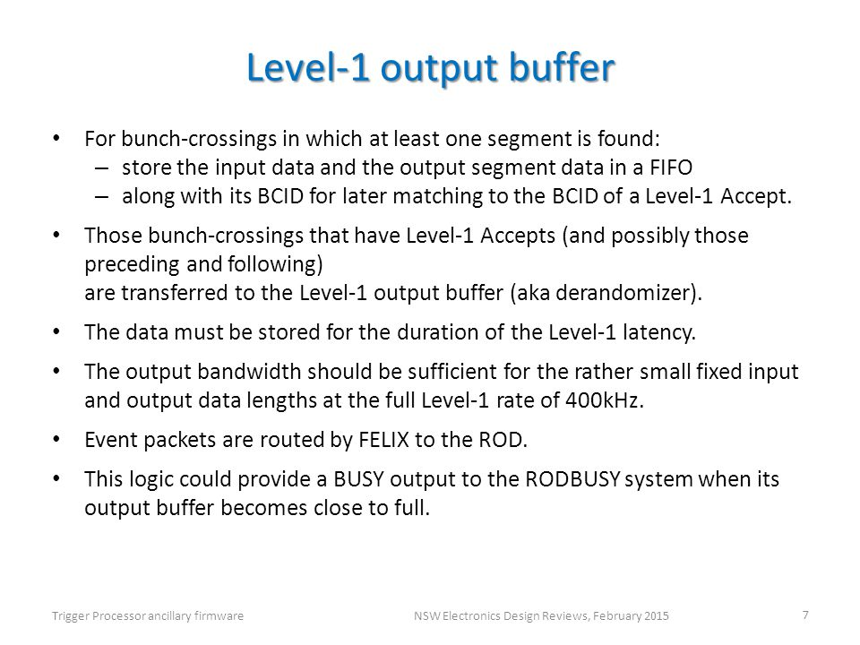 Level-1 output buffer For bunch-crossings in which at least one segment is found: – store the input data and the output segment data in a FIFO – along with its BCID for later matching to the BCID of a Level-1 Accept.