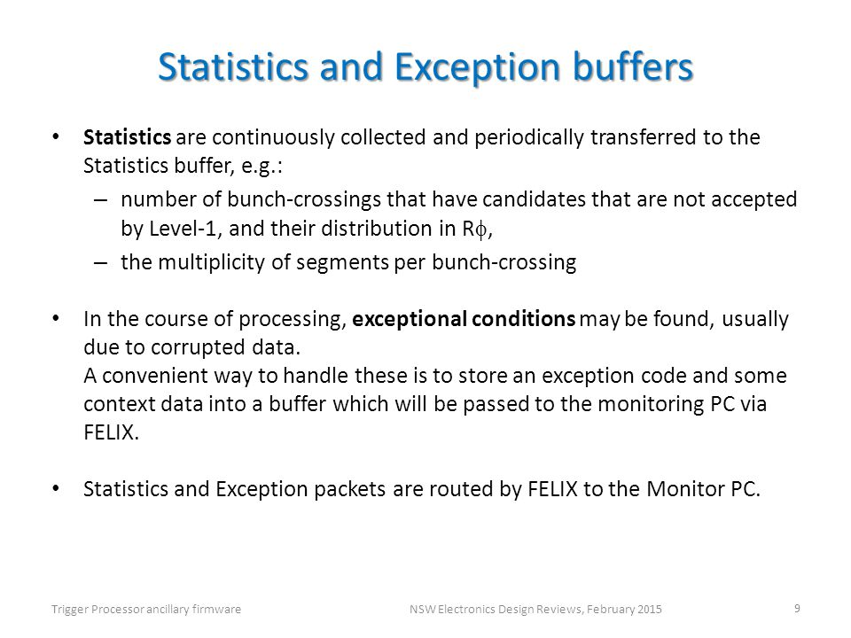 Statistics and Exception buffers Statistics are continuously collected and periodically transferred to the Statistics buffer, e.g.: – number of bunch-crossings that have candidates that are not accepted by Level-1, and their distribution in R , – the multiplicity of segments per bunch-crossing In the course of processing, exceptional conditions may be found, usually due to corrupted data.