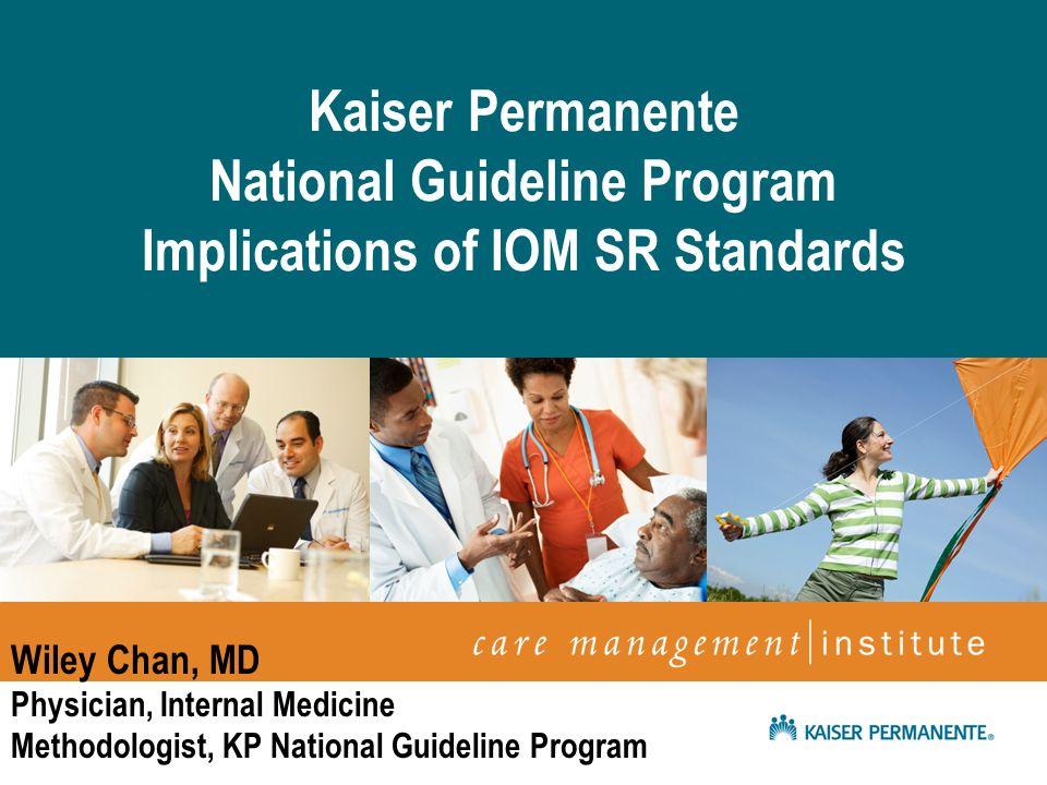 April 2009 Netta Conyers-Haynes, Principal Consultant, Communications Kaiser Permanente National Guideline Program Implications of IOM SR Standards Wi