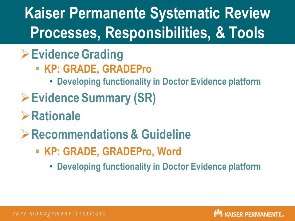 Kaiser Permanente Systematic Review Processes, Responsibilities, & Tools  Evidence Grading  KP: GRADE, GRADEPro Developing functionality in Doctor Evidence platform  Evidence Summary (SR)  Rationale  Recommendations & Guideline  KP: GRADE, GRADEPro, Word Developing functionality in Doctor Evidence platform