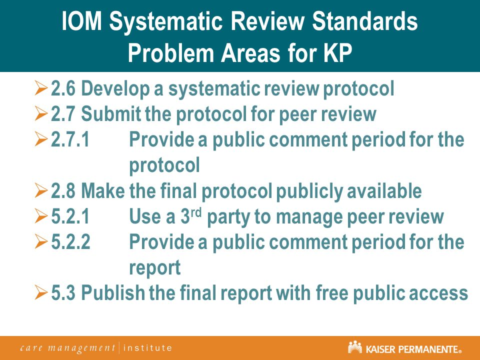 IOM Systematic Review Standards Problem Areas for KP  2.6Develop a systematic review protocol  2.7Submit the protocol for peer review  2.7.1Provide a public comment period for the protocol  2.8Make the final protocol publicly available  5.2.1Use a 3 rd party to manage peer review  5.2.2Provide a public comment period for the report  5.3Publish the final report with free public access
