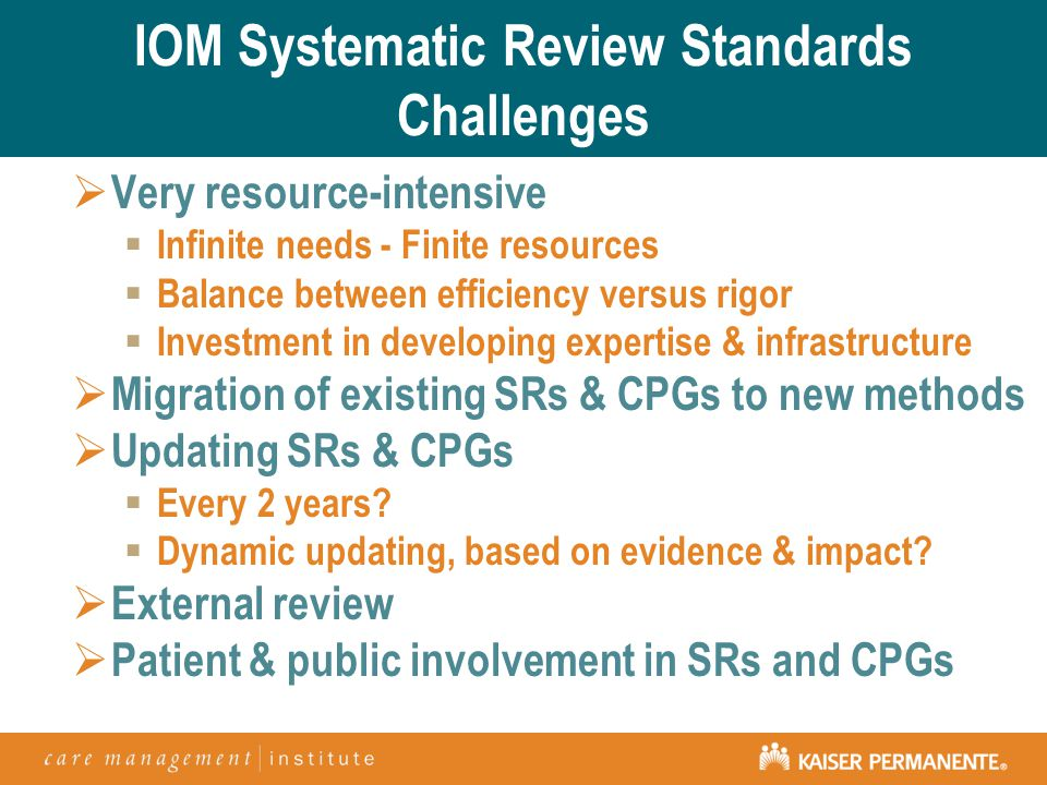IOM Systematic Review Standards Challenges  Very resource-intensive  Infinite needs - Finite resources  Balance between efficiency versus rigor  Investment in developing expertise & infrastructure  Migration of existing SRs & CPGs to new methods  Updating SRs & CPGs  Every 2 years.