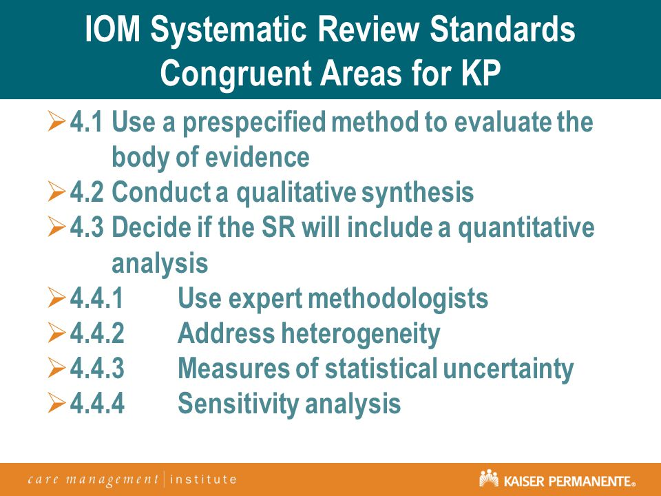 IOM Systematic Review Standards Congruent Areas for KP  4.1Use a prespecified method to evaluate the body of evidence  4.2Conduct a qualitative synthesis  4.3Decide if the SR will include a quantitative analysis  4.4.1Use expert methodologists  4.4.2Address heterogeneity  4.4.3Measures of statistical uncertainty  4.4.4Sensitivity analysis