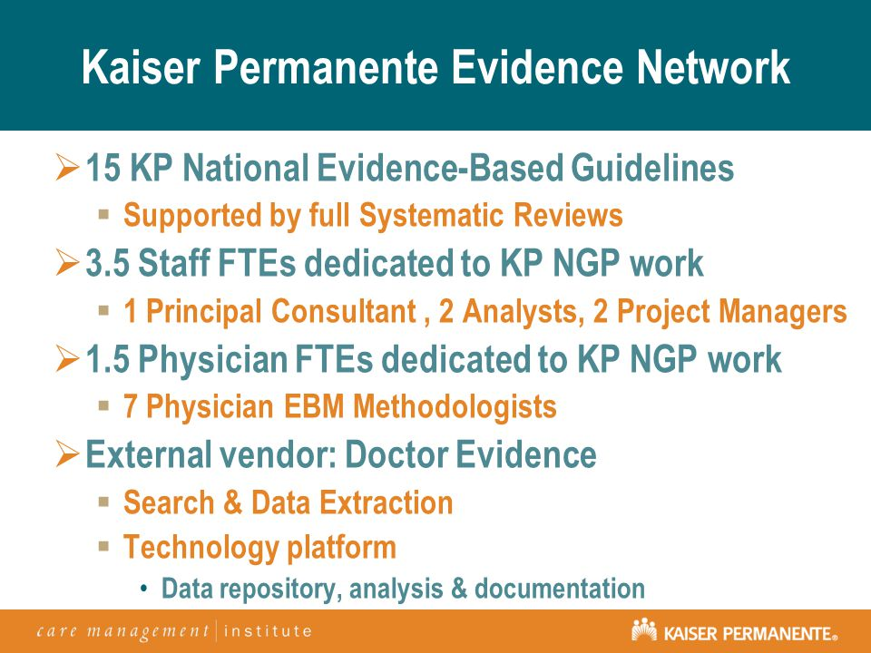 Kaiser Permanente Evidence Network  15 KP National Evidence-Based Guidelines  Supported by full Systematic Reviews  3.5 Staff FTEs dedicated to KP NGP work  1 Principal Consultant, 2 Analysts, 2 Project Managers  1.5 Physician FTEs dedicated to KP NGP work  7 Physician EBM Methodologists  External vendor: Doctor Evidence  Search & Data Extraction  Technology platform Data repository, analysis & documentation