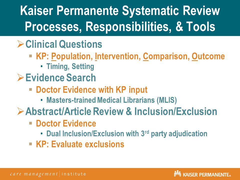 Kaiser Permanente Systematic Review Processes, Responsibilities, & Tools  Clinical Questions  KP: Population, Intervention, Comparison, Outcome Timing, Setting  Evidence Search  Doctor Evidence with KP input Masters-trained Medical Librarians (MLIS)  Abstract/Article Review & Inclusion/Exclusion  Doctor Evidence Dual Inclusion/Exclusion with 3 rd party adjudication  KP: Evaluate exclusions