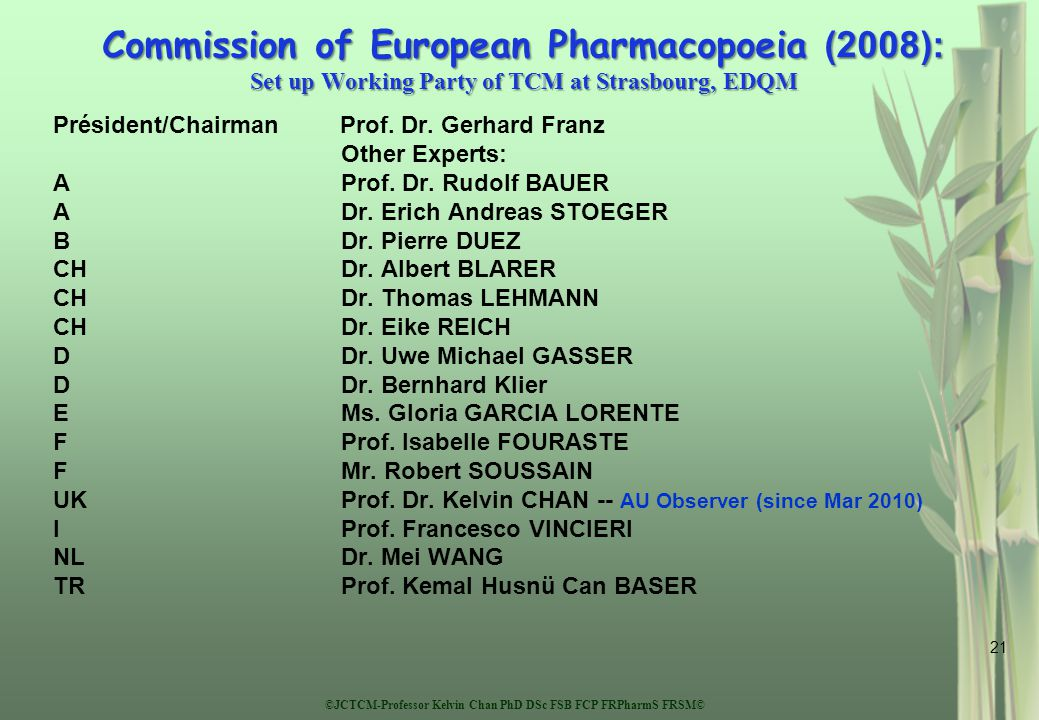 ©JCTCM-Professor Kelvin Chan PhD DSc FSB FCP FRPharmS FRSM© 21 Commission of European Pharmacopoeia (2008): Set up Working Party of TCM at Strasbourg, EDQM Président/Chairman Prof.