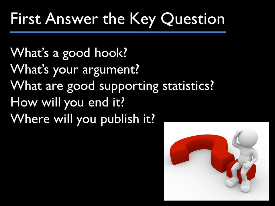 First Answer the Key Question What's a good hook. What's your argument.
