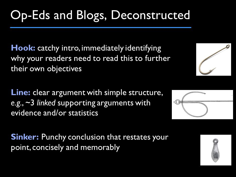 Op-Eds and Blogs, Deconstructed Hook: catchy intro, immediately identifying why your readers need to read this to further their own objectives Line: clear argument with simple structure, e.g., ~3 linked supporting arguments with evidence and/or statistics Sinker: Punchy conclusion that restates your point, concisely and memorably