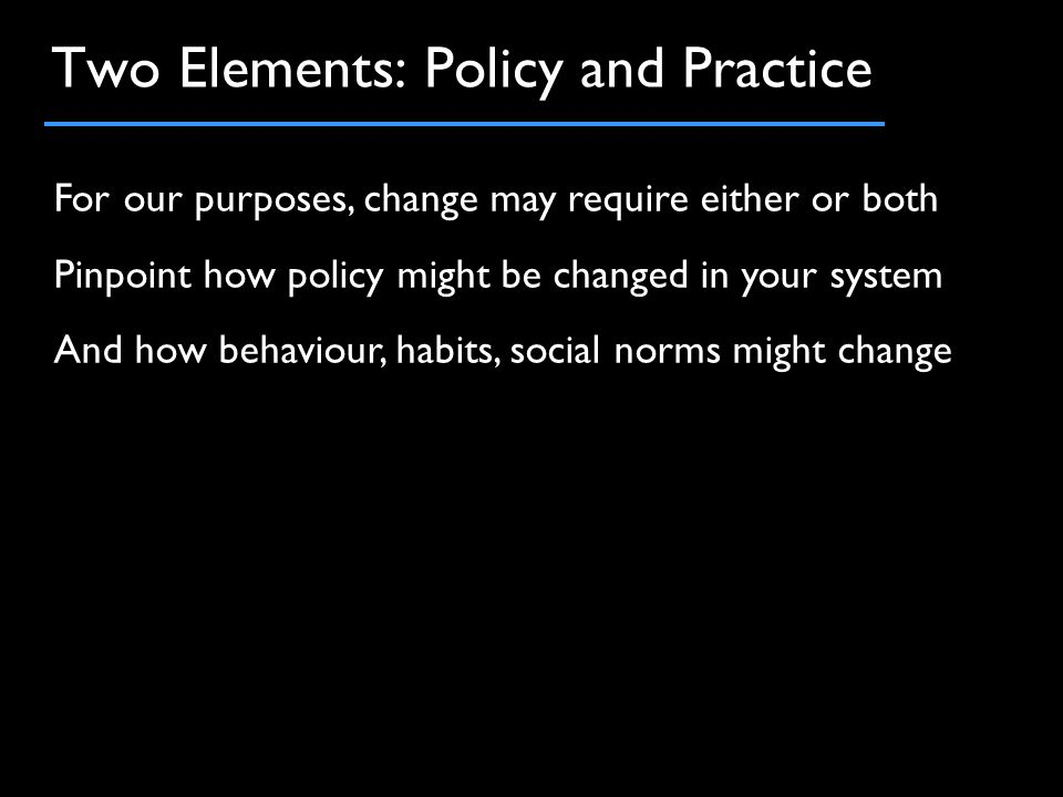 Two Elements: Policy and Practice For our purposes, change may require either or both Pinpoint how policy might be changed in your system And how behaviour, habits, social norms might change