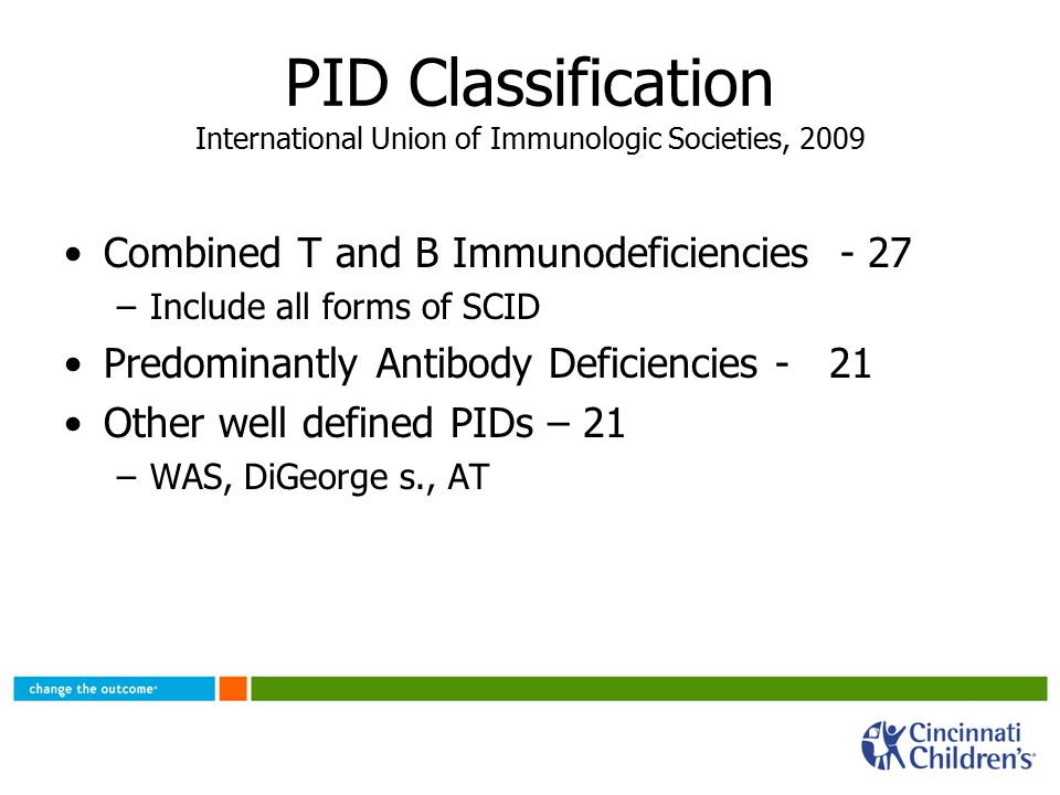 PID Classification International Union of Immunologic Societies, 2009 Combined T and B Immunodeficiencies - 27 –Include all forms of SCID Predominantly Antibody Deficiencies - 21 Other well defined PIDs – 21 –WAS, DiGeorge s., AT