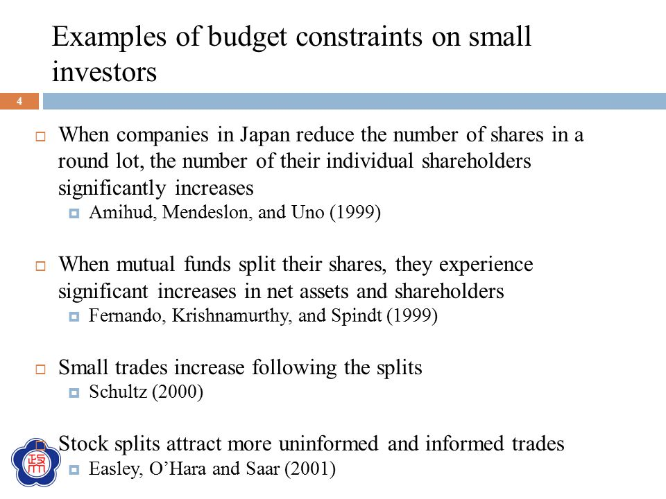 Examples of budget constraints on small investors  When companies in Japan reduce the number of shares in a round lot, the number of their individual shareholders significantly increases  Amihud, Mendeslon, and Uno (1999)  When mutual funds split their shares, they experience significant increases in net assets and shareholders  Fernando, Krishnamurthy, and Spindt (1999)  Small trades increase following the splits  Schultz (2000)  Stock splits attract more uninformed and informed trades  Easley, O'Hara and Saar (2001) 4