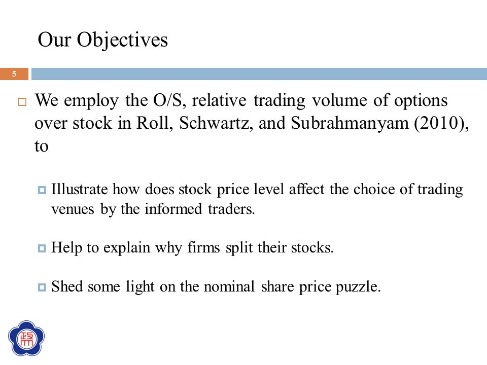 Our Objectives  We employ the O/S, relative trading volume of options over stock in Roll, Schwartz, and Subrahmanyam (2010), to  Illustrate how does stock price level affect the choice of trading venues by the informed traders.