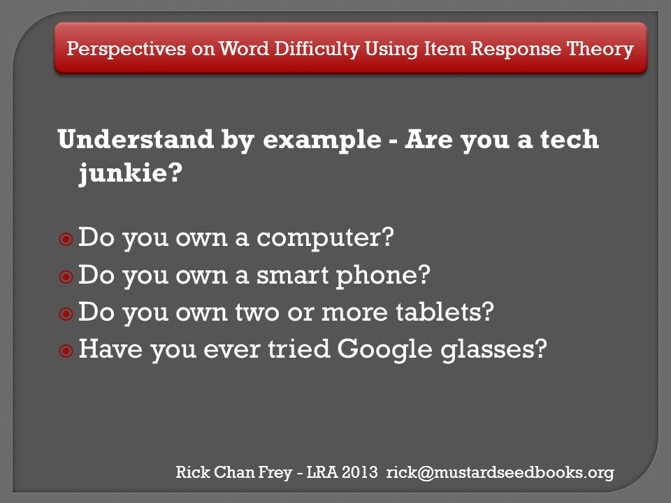 Perspectives on Word Difficulty Using Item Response Theory Rick Chan Frey - LRA 2013 rick@mustardseedbooks.org Understand by example - Are you a tech