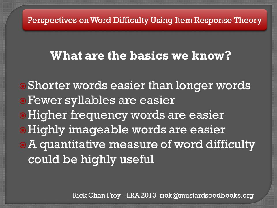 Perspectives on Word Difficulty Using Item Response Theory Rick Chan Frey - LRA 2013 rick@mustardseedbooks.org What are the basics we know?  Shorter