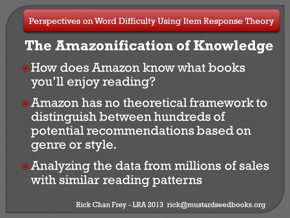 Perspectives on Word Difficulty Using Item Response Theory Rick Chan Frey - LRA 2013 rick@mustardseedbooks.org Conclusions  IRT provides researchers with a quantitative method for assessing word difficulty that can be used in a wide variety of research designs.