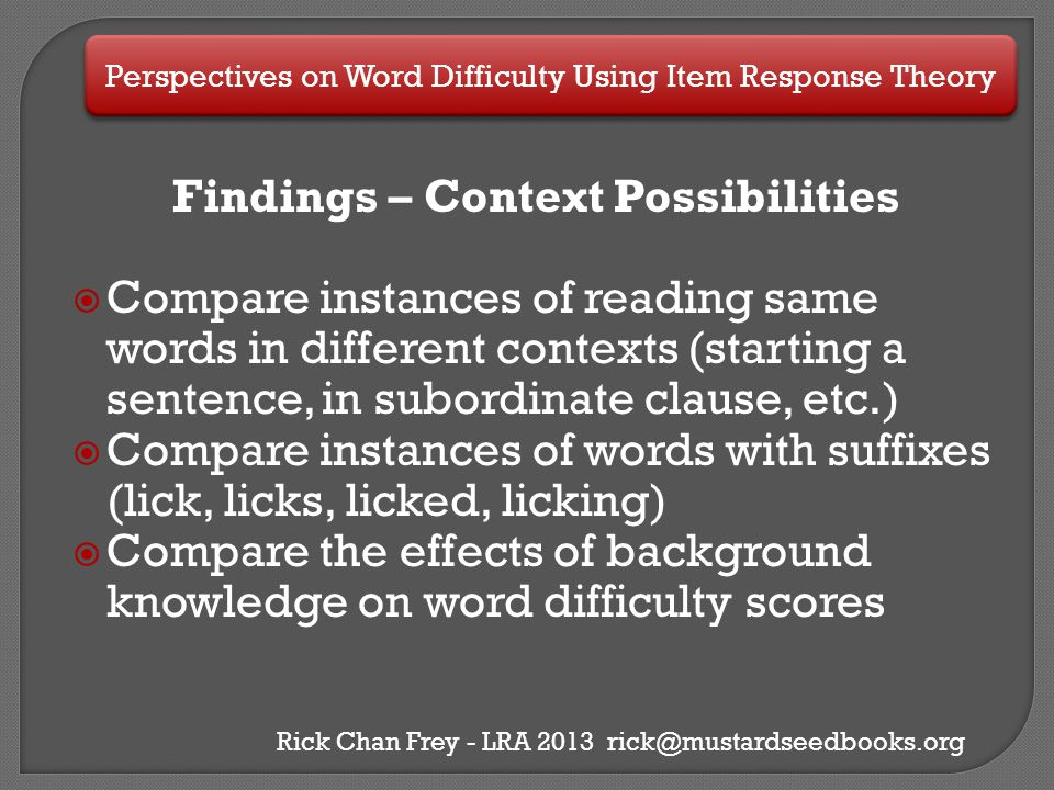 Perspectives on Word Difficulty Using Item Response Theory Rick Chan Frey - LRA 2013 rick@mustardseedbooks.org Findings – Context Possibilities  Comp