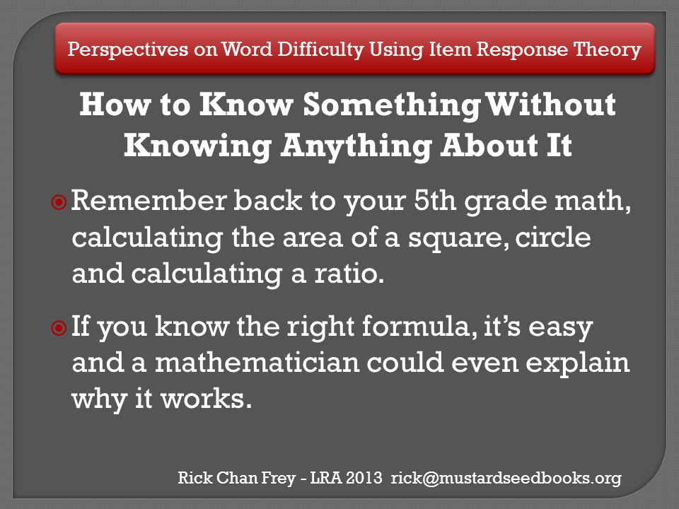 Perspectives on Word Difficulty Using Item Response Theory Rick Chan Frey - LRA 2013 rick@mustardseedbooks.org What are the basics we know.