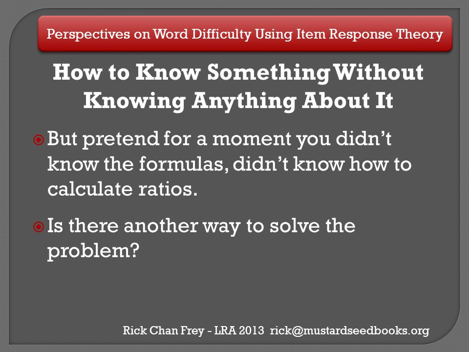 Perspectives on Word Difficulty Using Item Response Theory Rick Chan Frey - LRA 2013 rick@mustardseedbooks.org Testing the Idea  One school, two 1 st grade classes, (n=75)  Data from two years of DIBELS assessments Oral Reading Fluency (ORF) assessment  First 40 words of four different ORF assessments  Simple IRT analysis marking incorrectly read words as incorrect responses (no partial credit)