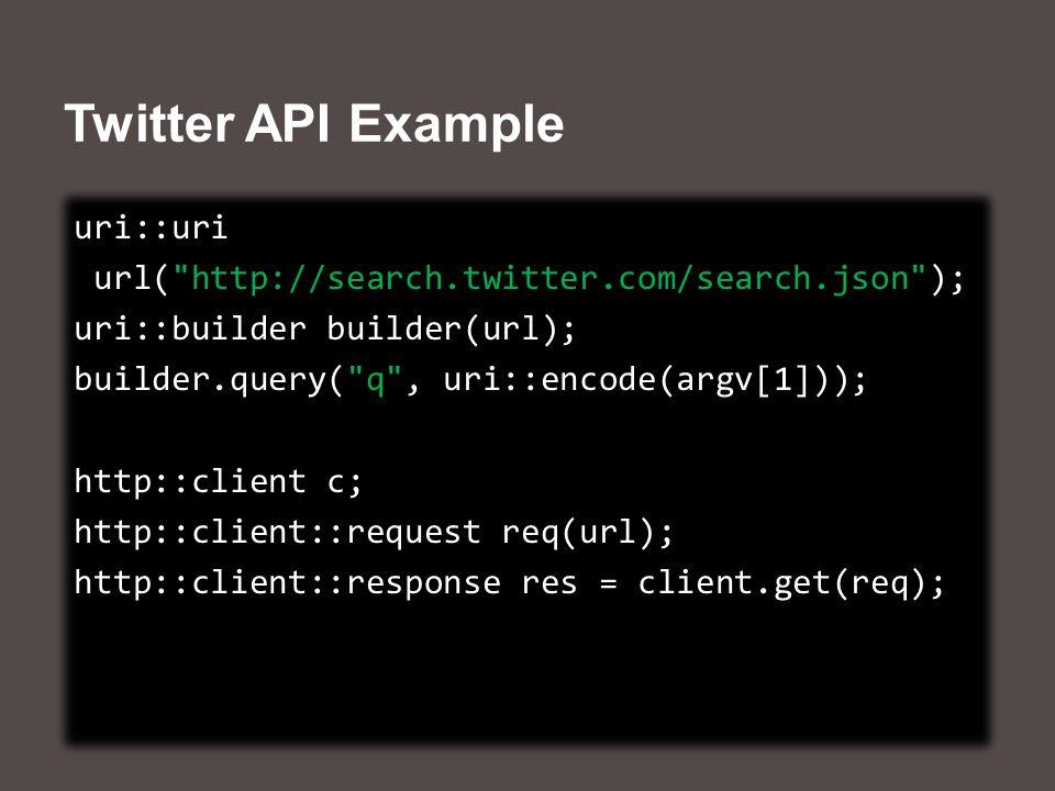 Twitter API Example uri::uri url( http://search.twitter.com/search.json ); uri::builder builder(url); builder.query( q , uri::encode(argv[1])); http::client c; http::client::request req(url); http::client::response res = client.get(req); uri::uri url( http://search.twitter.com/search.json ); uri::builder builder(url); builder.query( q , uri::encode(argv[1])); http::client c; http::client::request req(url); http::client::response res = client.get(req);