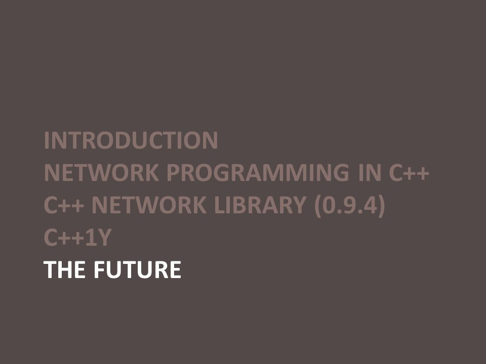 INTRODUCTION NETWORK PROGRAMMING IN C++ C++ NETWORK LIBRARY (0.9.4) C++1Y THE FUTURE