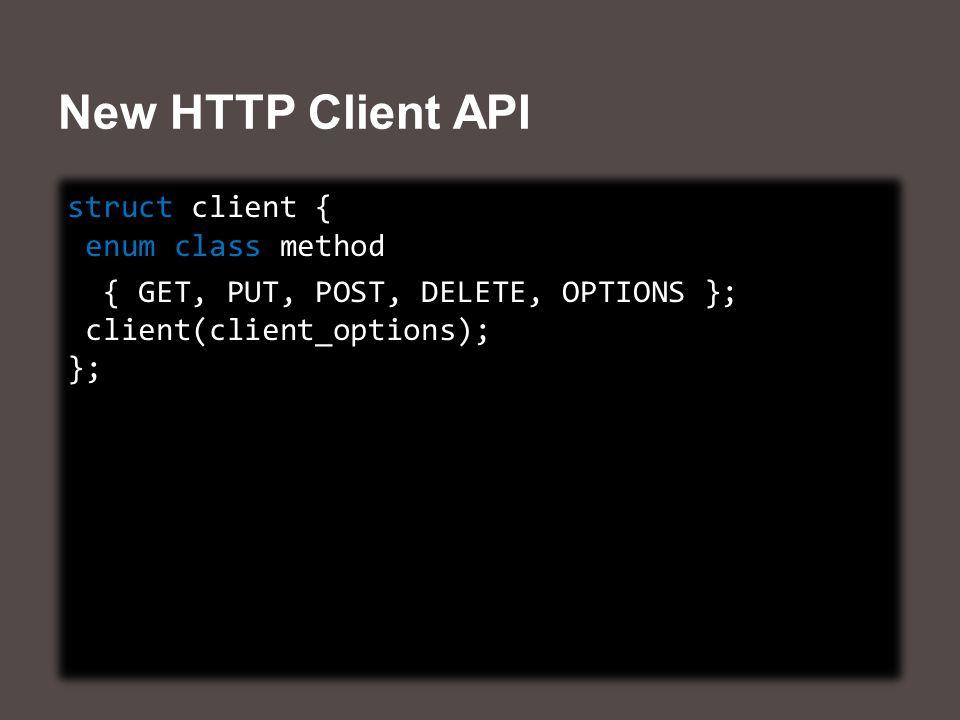 New HTTP Client API struct client { enum class method { GET, PUT, POST, DELETE, OPTIONS }; client(client_options); }; struct client { enum class method { GET, PUT, POST, DELETE, OPTIONS }; client(client_options); };