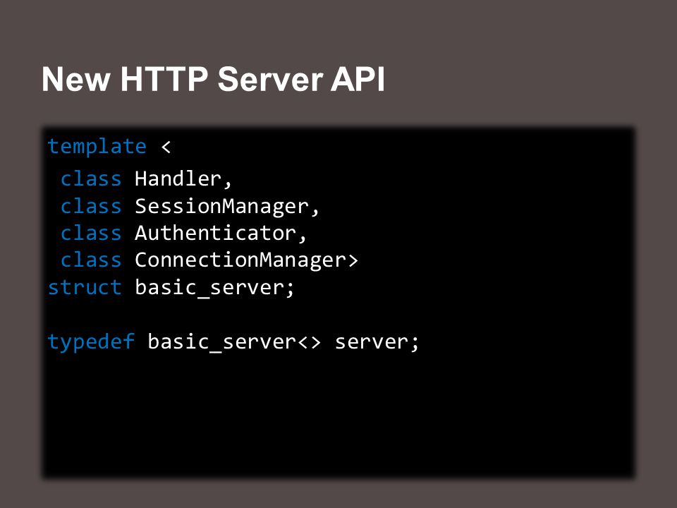New HTTP Server API template < class Handler, class SessionManager, class Authenticator, class ConnectionManager> struct basic_server; typedef basic_server<> server; template < class Handler, class SessionManager, class Authenticator, class ConnectionManager> struct basic_server; typedef basic_server<> server;