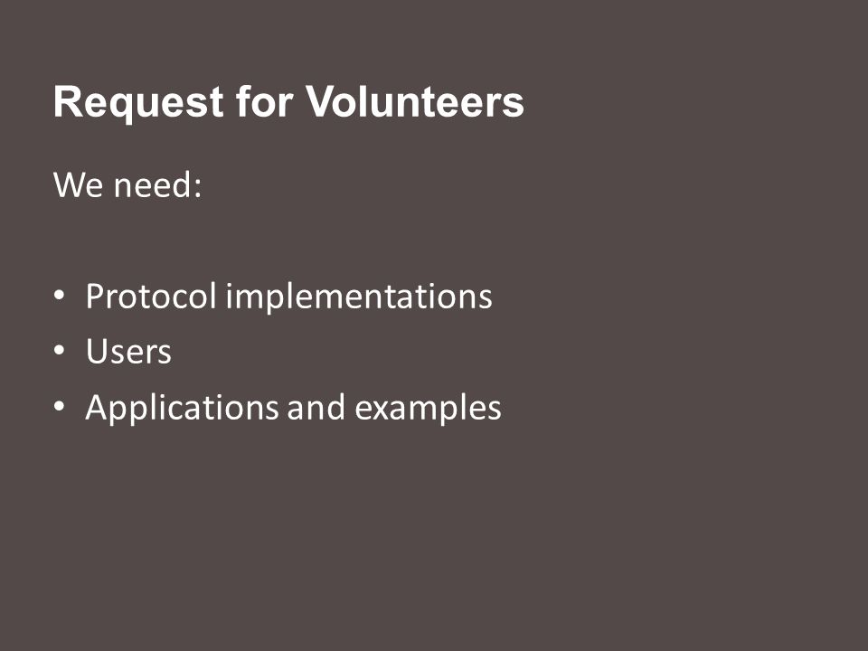 Request for Volunteers We need: Protocol implementations Users Applications and examples