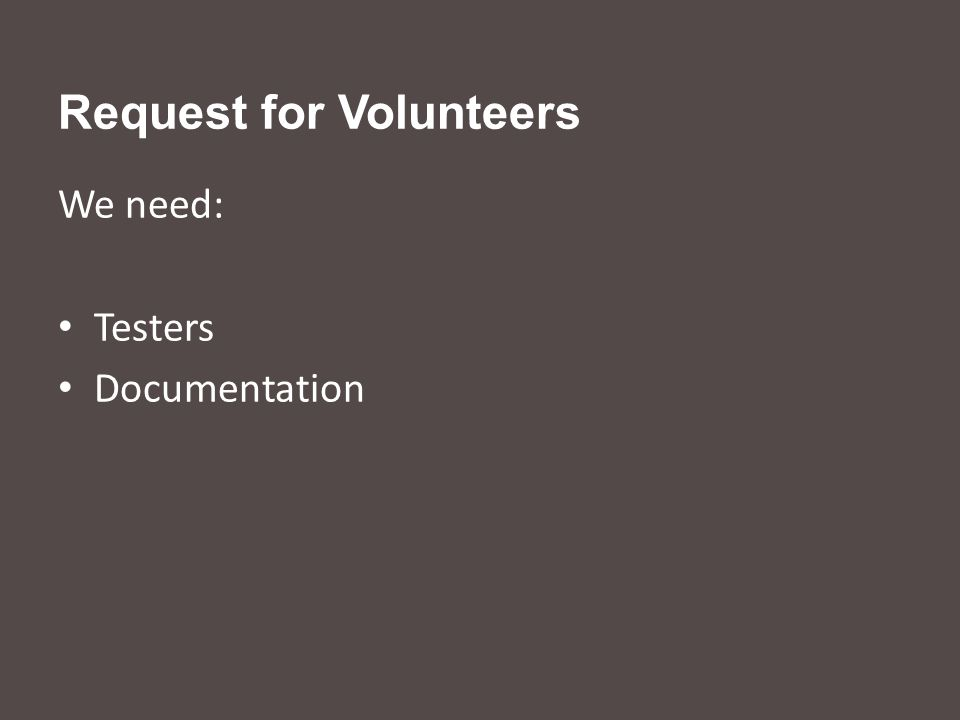Request for Volunteers We need: Testers Documentation