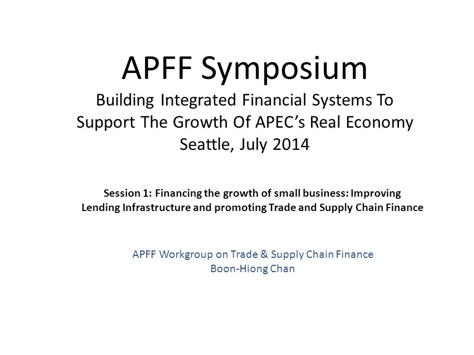 APFF Symposium Building Integrated Financial Systems To Support The Growth Of APEC's Real Economy Seattle, July 2014 Session 1: Financing the growth o