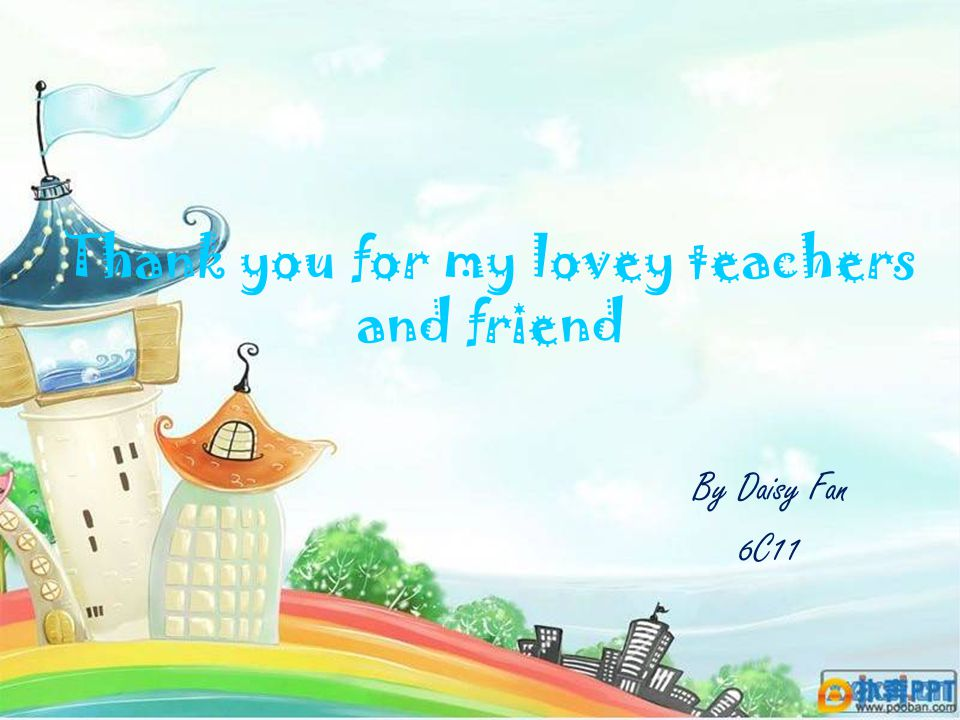 Thank you for my lovey teachers and friend By Daisy Fan 6C11