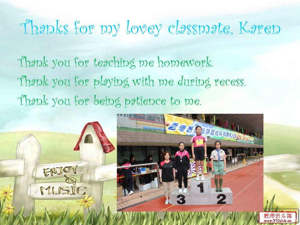 Thanks for my lovey classmate, Karen Thank you for teaching me homework.