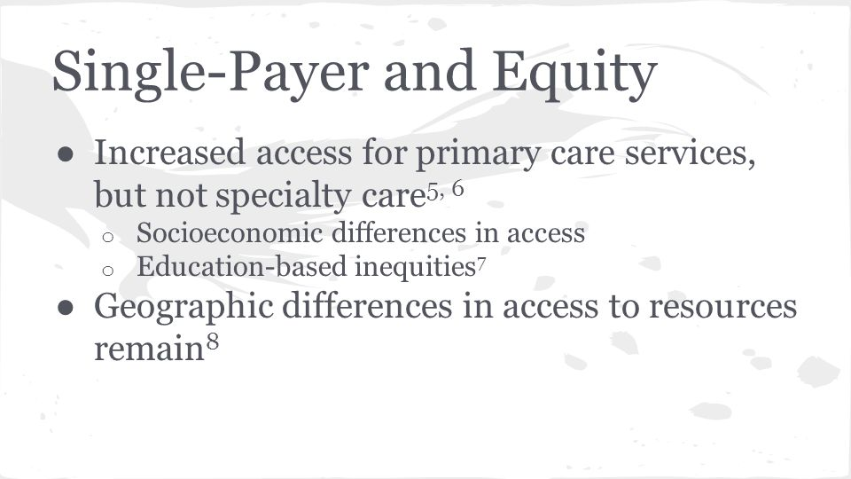 Single-Payer and Equity ● Increased access for primary care services, but not specialty care 5, 6 o Socioeconomic differences in access o Education-based inequities 7 ● Geographic differences in access to resources remain 8