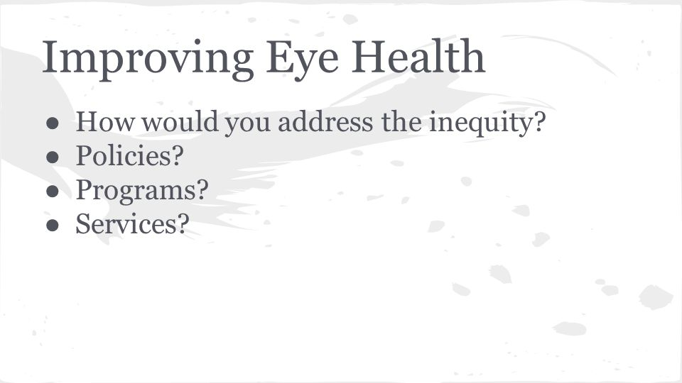 Improving Eye Health ● How would you address the inequity? ● Policies? ● Programs? ● Services?