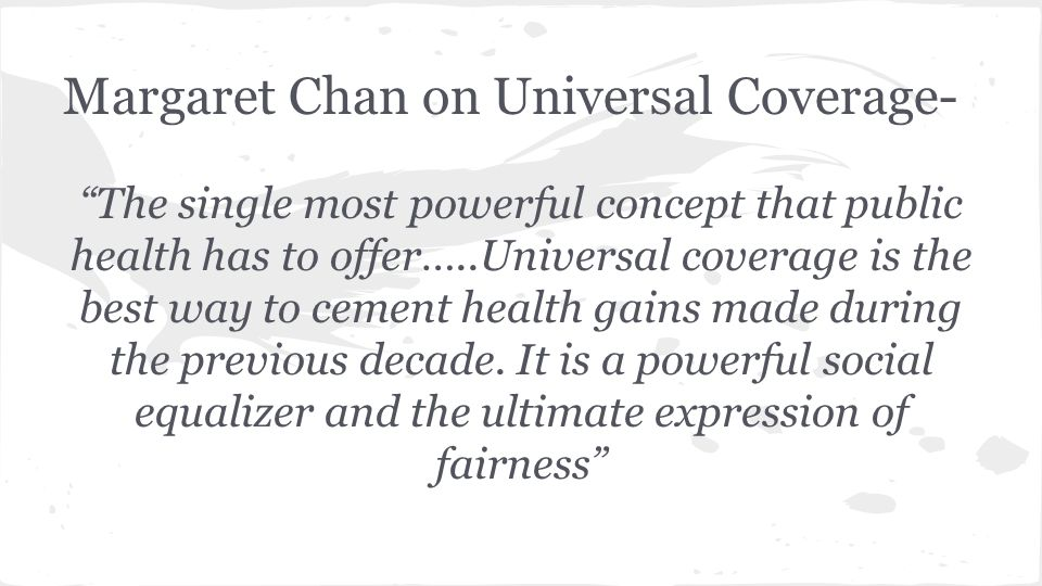 Margaret Chan on Universal Coverage- The single most powerful concept that public health has to offer…..Universal coverage is the best way to cement health gains made during the previous decade.