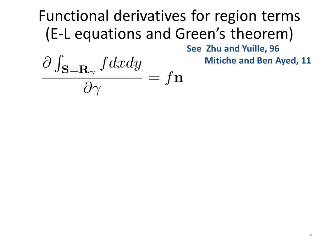 Functional derivatives for region terms (E-L equations and Green's theorem) 8 See Zhu and Yuille, 96 Mitiche and Ben Ayed, 11