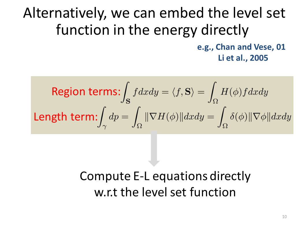 Alternatively, we can embed the level set function in the energy directly 10 e.g., Chan and Vese, 01 Li et al., 2005 Region terms: Length term: Compute E-L equations directly w.r.t the level set function