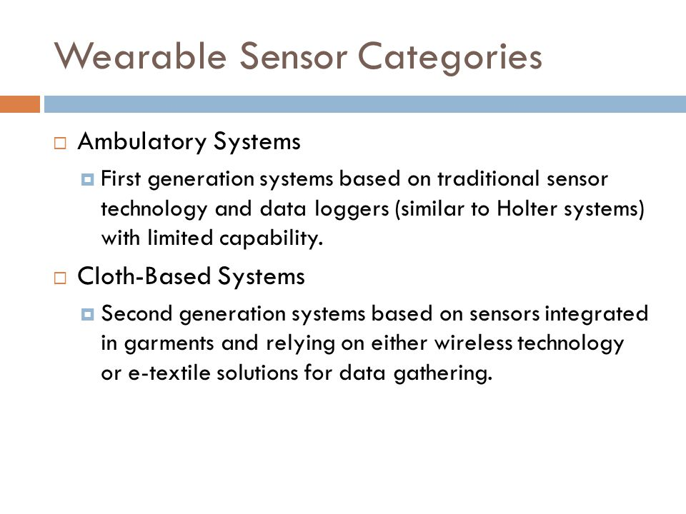 Wearable Sensor Categories  Ambulatory Systems  First generation systems based on traditional sensor technology and data loggers (similar to Holter systems) with limited capability.