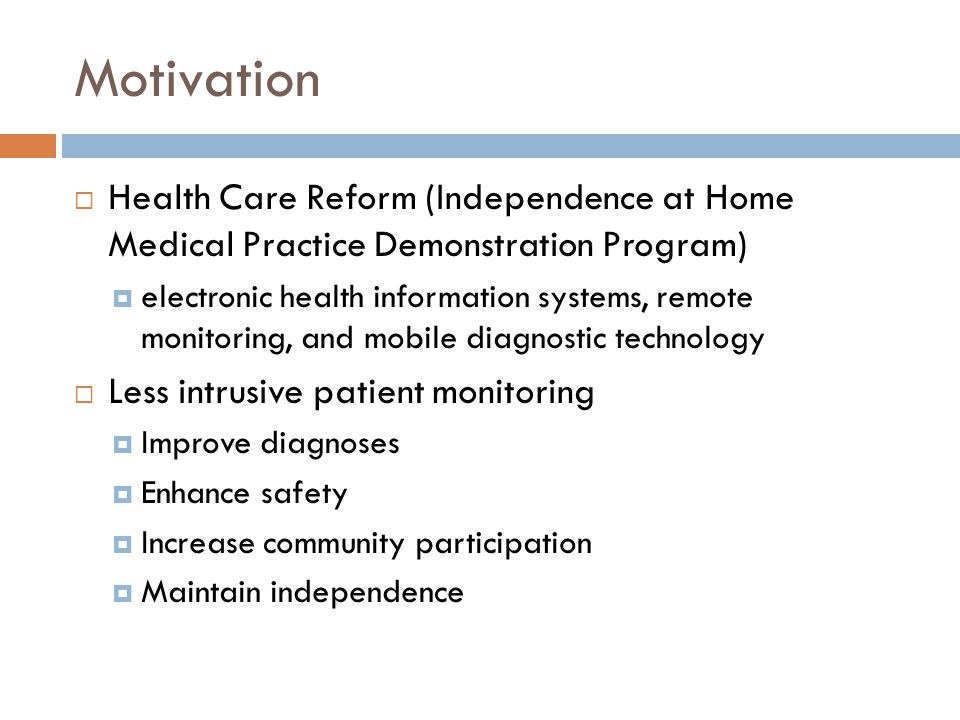 Motivation  Health Care Reform (Independence at Home Medical Practice Demonstration Program)  electronic health information systems, remote monitoring, and mobile diagnostic technology  Less intrusive patient monitoring  Improve diagnoses  Enhance safety  Increase community participation  Maintain independence
