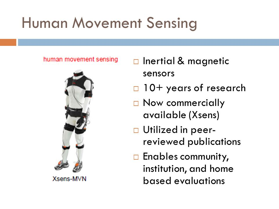 Human Movement Sensing  Inertial & magnetic sensors  10+ years of research  Now commercially available (Xsens)  Utilized in peer- reviewed publications  Enables community, institution, and home based evaluations