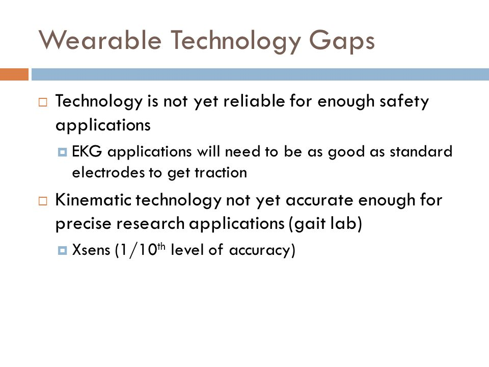Wearable Technology Gaps  Technology is not yet reliable for enough safety applications  EKG applications will need to be as good as standard electrodes to get traction  Kinematic technology not yet accurate enough for precise research applications (gait lab)  Xsens (1/10 th level of accuracy)