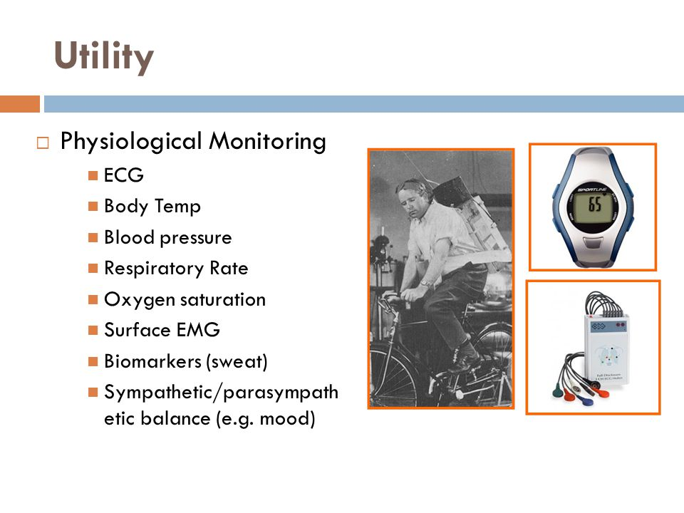 Utility  Physiological Monitoring ECG Body Temp Blood pressure Respiratory Rate Oxygen saturation Surface EMG Biomarkers (sweat) Sympathetic/parasympath etic balance (e.g.