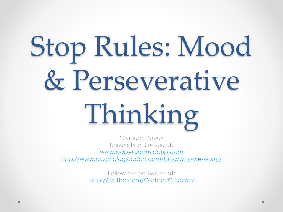 Stop Rules: Mood & Perseverative Thinking Graham Davey University of Sussex, UK www.papersfromsidcup.com http://www.psychologytoday.com/blog/why-we-worry/ Follow me on Twitter at: http://twitter.com/GrahamCLDavey
