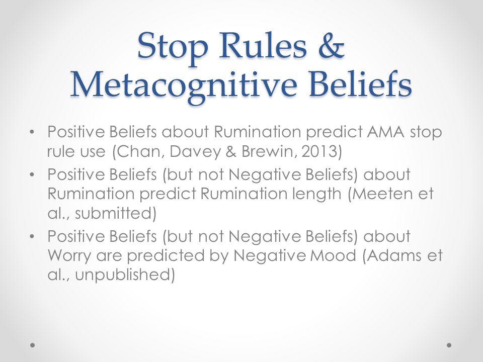 Stop Rules & Metacognitive Beliefs Positive Beliefs about Rumination predict AMA stop rule use (Chan, Davey & Brewin, 2013) Positive Beliefs (but not Negative Beliefs) about Rumination predict Rumination length (Meeten et al., submitted) Positive Beliefs (but not Negative Beliefs) about Worry are predicted by Negative Mood (Adams et al., unpublished)