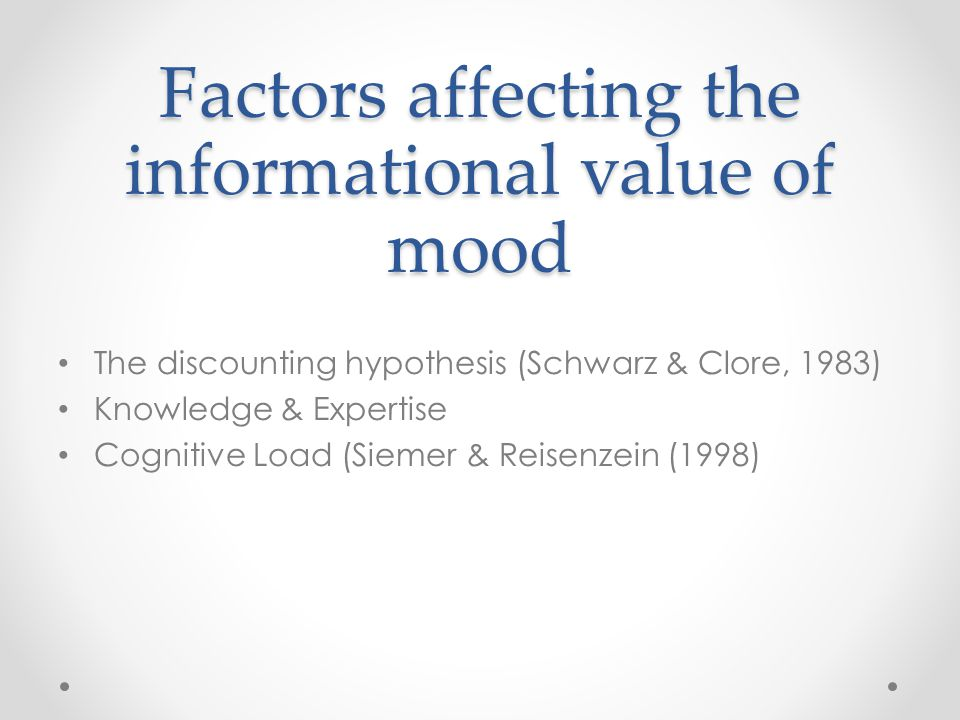 Factors affecting the informational value of mood The discounting hypothesis (Schwarz & Clore, 1983) Knowledge & Expertise Cognitive Load (Siemer & Reisenzein (1998)