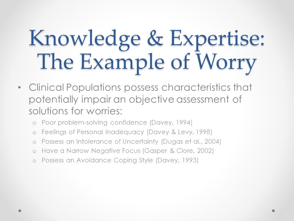 Knowledge & Expertise: The Example of Worry Clinical Populations possess characteristics that potentially impair an objective assessment of solutions for worries: o Poor problem-solving confidence (Davey, 1994) o Feelings of Personal Inadequacy (Davey & Levy, 1998) o Possess an Intolerance of Uncertainty (Dugas et al., 2004) o Have a Narrow Negative Focus (Gasper & Clore, 2002) o Possess an Avoidance Coping Style (Davey, 1993)