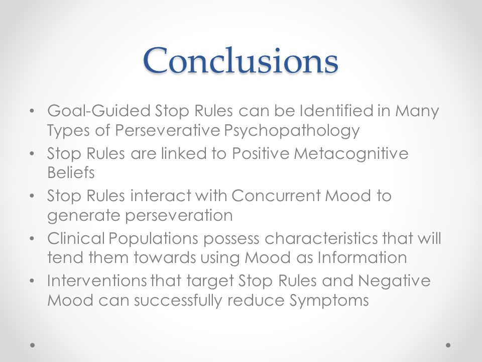Conclusions Goal-Guided Stop Rules can be Identified in Many Types of Perseverative Psychopathology Stop Rules are linked to Positive Metacognitive Beliefs Stop Rules interact with Concurrent Mood to generate perseveration Clinical Populations possess characteristics that will tend them towards using Mood as Information Interventions that target Stop Rules and Negative Mood can successfully reduce Symptoms