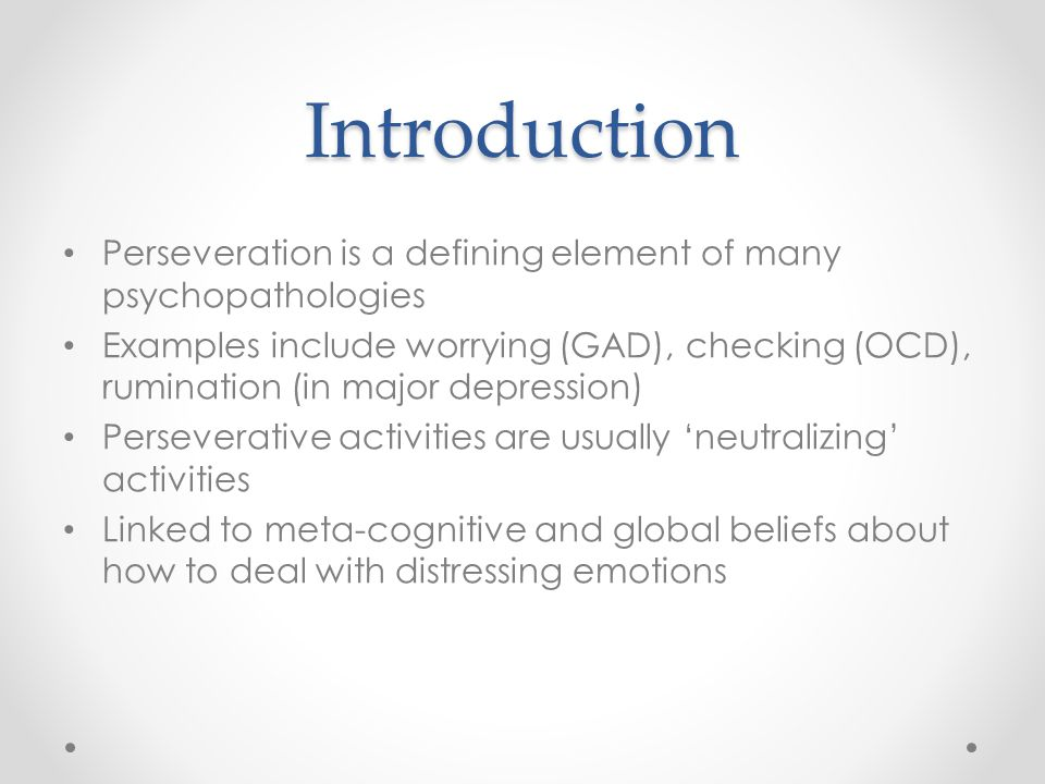 Introduction Perseveration is a defining element of many psychopathologies Examples include worrying (GAD), checking (OCD), rumination (in major depression) Perseverative activities are usually 'neutralizing' activities Linked to meta-cognitive and global beliefs about how to deal with distressing emotions
